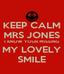 KEEP CALM MRS JONES I KNOW YOUR MISSING MY LOVELY SMILE - Personalised Poster A4 size