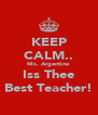 KEEP CALM.. Ms. Argentine Iss Thee Best Teacher! - Personalised Poster A4 size