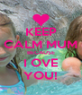 KEEP CALM MUM BECAUSE I OVE YOU! - Personalised Poster A4 size