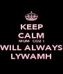 KEEP CALM MUM  COZ I WILL ALWAYS LYWAMH - Personalised Poster A4 size