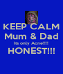 KEEP CALM Mum & Dad Its only Acne!!!! HONEST!!!  - Personalised Poster A4 size