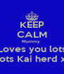 KEEP CALM Mummy  Loves you lots N lots Kai herd xxx - Personalised Poster A4 size