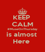KEEP  CALM #MuseOnThursday is almost  Here  - Personalised Poster A4 size