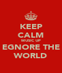 KEEP CALM MUSIC UP EGNORE THE WORLD - Personalised Poster A4 size