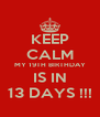 KEEP CALM MY 19TH BIRTHDAY IS IN 13 DAYS !!! - Personalised Poster A4 size