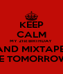 KEEP CALM MY 21st BIRTHDAY  AND MIXTAPE  ARE TOMORROW !!! - Personalised Poster A4 size