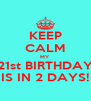 KEEP CALM MY 21st BIRTHDAY IS IN 2 DAYS! - Personalised Poster A4 size