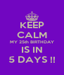 KEEP CALM MY 25th BIRTHDAY IS IN 5 DAYS !! - Personalised Poster A4 size