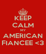KEEP CALM MY AMERICAN FIANCEE <3 - Personalised Poster A4 size