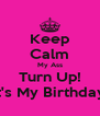 Keep Calm My Ass Turn Up! It's My Birthday. - Personalised Poster A4 size