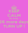 KEEP CALM My B-day  26 more days TURN UP ! - Personalised Poster A4 size