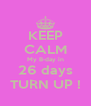 KEEP CALM My B-day in 26 days TURN UP ! - Personalised Poster A4 size