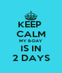 KEEP  CALM MY B-DAY IS IN 2 DAYS - Personalised Poster A4 size