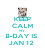 KEEP CALM MY  B-DAY IS  JAN 12  - Personalised Poster A4 size