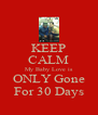 KEEP CALM My Baby Love is ONLY Gone For 30 Days - Personalised Poster A4 size