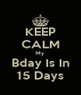KEEP CALM My Bday Is In 15 Days - Personalised Poster A4 size