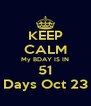 KEEP CALM My BDAY IS IN 51 Days Oct 23 - Personalised Poster A4 size