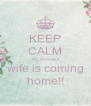 KEEP CALM My beaufiful wife is coming home!! - Personalised Poster A4 size