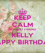 KEEP CALM MY BEST FRIEND KELLY HAPPY BIRTHDAY - Personalised Poster A4 size