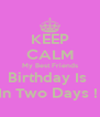 KEEP CALM My Best Friends Birthday Is  In Two Days !  - Personalised Poster A4 size