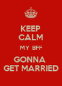 KEEP CALM MY BFF GONNA  GET MARRIED - Personalised Poster A4 size