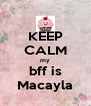 KEEP CALM my bff is Macayla - Personalised Poster A4 size