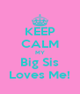 KEEP CALM MY Big Sis Loves Me! - Personalised Poster A4 size