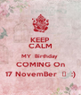 KEEP CALM MY  Birthday  COMING On 17 NovemBer  ❤  :) - Personalised Poster A4 size