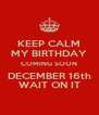 KEEP CALM MY BIRTHDAY COMING SOON DECEMBER 16th WAIT ON IT - Personalised Poster A4 size