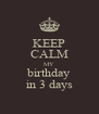 KEEP CALM MY birthday in 3 days - Personalised Poster A4 size
