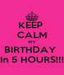 KEEP  CALM MY BIRTHDAY  In 5 HOURS!!! - Personalised Poster A4 size