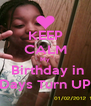 KEEP CALM My  Birthday in 7  Days Turn UP!!!! - Personalised Poster A4 size
