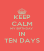 KEEP CALM MY BIRTHDAY  IN TEN DAYS - Personalised Poster A4 size