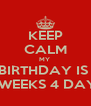KEEP CALM MY  BIRTHDAY IS  2 WEEKS 4 DAYS - Personalised Poster A4 size