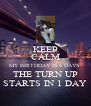 KEEP CALM MY BIRTHDAY IS 6 DAYS  THE TURN UP STARTS IN 1 DAY - Personalised Poster A4 size