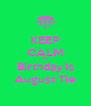 KEEP CALM My Birthday Is August Tie - Personalised Poster A4 size