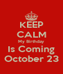 KEEP CALM My Birthday Is Coming October 23 - Personalised Poster A4 size