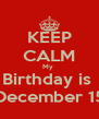 KEEP CALM My  Birthday is  December 15 - Personalised Poster A4 size