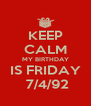 KEEP CALM MY BIRTHDAY IS FRIDAY  7/4/92 - Personalised Poster A4 size
