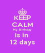 KEEP CALM My Birthday Is in  12 days - Personalised Poster A4 size