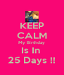 KEEP CALM My Birthday Is In  25 Days !! - Personalised Poster A4 size