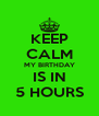 KEEP CALM MY BIRTHDAY IS IN 5 HOURS - Personalised Poster A4 size