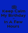 Keep Calm My Birthday  is  In A Few  Hours  - Personalised Poster A4 size