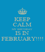 KEEP CALM MY BIRTHDAY IS IN FEBRUARY!!!! - Personalised Poster A4 size