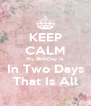 KEEP CALM My BirthDay Is In Two Days That Is All - Personalised Poster A4 size