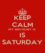 KEEP CALM MY BIRTHDAY IS  IS SATURDAY - Personalised Poster A4 size