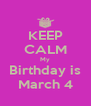 KEEP CALM My Birthday is March 4 - Personalised Poster A4 size