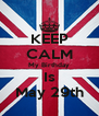 KEEP CALM My Birthday Is May 29th - Personalised Poster A4 size
