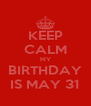 KEEP CALM MY BIRTHDAY IS MAY 31 - Personalised Poster A4 size