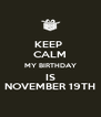 KEEP  CALM MY BIRTHDAY IS NOVEMBER 19TH - Personalised Poster A4 size